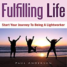 Fulfilling Life: Start Your Journey to Being a Lightworker (       UNABRIDGED) by Paul Anderson Narrated by Benjamin Myers