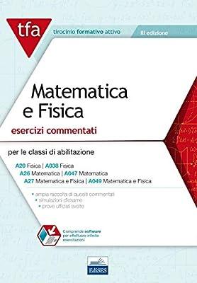 E11 TFA. Matematica e fisica. Esercizi commentati per le classi A20 (A038), A26 (A047), A27 (A049). Con software di simulazione