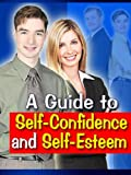 SELF ESTEEM AND SELF CONFIDENCE - A COMPLETE GUIDE