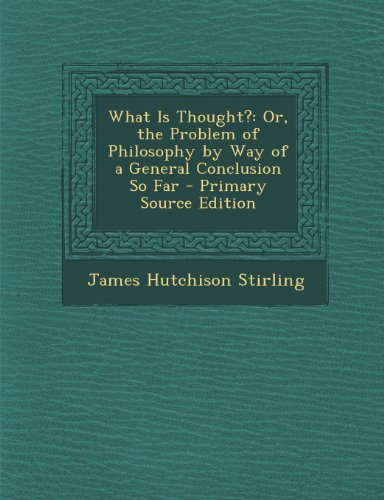 What Is Thought?: Or, the Problem of Philosophy by Way of a General Conclusion So Far - Primary Source Edition