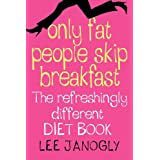Only Fat People Skip Breakfast: The Refreshingly Different Diet Bookby Lee Janogly