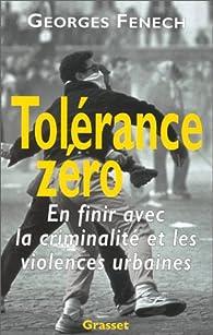Tol�rance z�ro : en finir avec la criminalit� et les violences urbaines par Georges Fenech