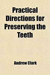Practical Directions for Preserving the Teeth; With an Account of the Most Modern and Improved Methods of Supplying Their Loss and a Notice of an Improved Artificial Palate Invented by the Author