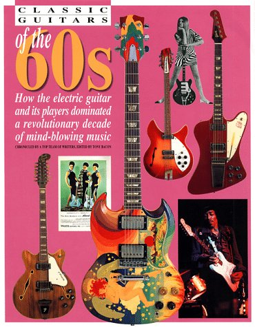 Classic Guitars of the 60's: How the Electric Guitar and Its Players Dominated a Revolutionary Decade of Mind-Blowing Music