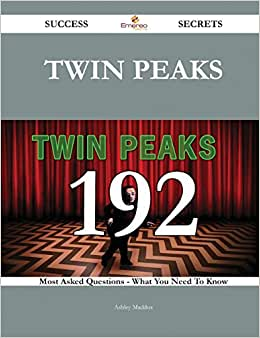 Twin Peaks 192 Success Secrets: 192 Most Asked Questions On Twin Peaks - What You Need To Know