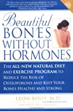 Leon Root Beautiful Bones without Hormones: The All-new Natural Diet and Exercise Program to Reduce the Risk of Osteoporosis and Keep Your Bones Healthy and Strong
