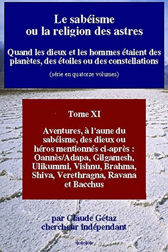 Claude Gétaz - Le sabéisme ou la religion des astres: Quand les dieux et les hommes étaient des planètes, des étoiles ou des constellations (Aventures, à l'aune du sabéisme, ... Brahma, Siva, t. 11) (French Edition)
