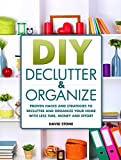 DIY Declutter and Organize: Proven Hacks and Strategies to Declutter and Organize Your Home with Less Time, Money and Effort