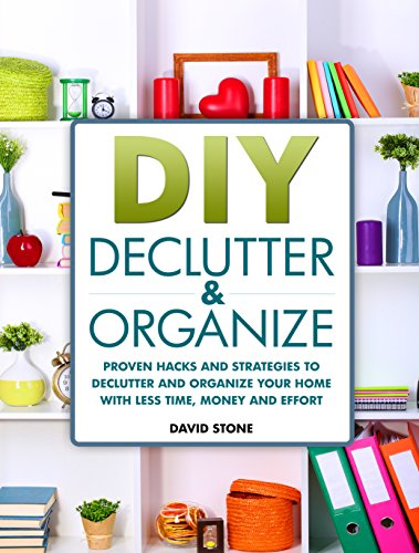 Free Kindle Book : DIY Declutter and Organize: Proven Hacks and Strategies to Declutter and Organize Your Home with Less Time, Money and Effort