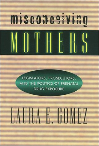 Misconceiving Mothers: Legislators, Prosecutors, and the...