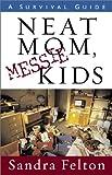 Neat Mom, Messie Kids: A Survival Guide (0800758056) by Felton, Sandra