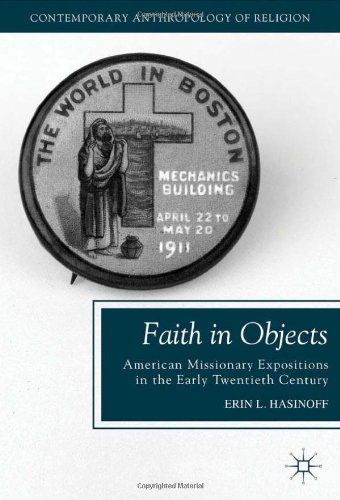 Faith in Objects: American Missionary Expositions in the Early Twentieth Century (Contemporary Anthropology of Religion), Erin L. Hasinoff