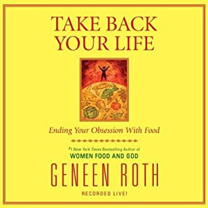 Take Back Your Life: Ending Your Obsession with Food | [Geneen Roth]