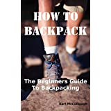 How to Backpack: The Beginners Guide to Backpacking Including How to Choose the Best Equipment and Gear, Trip Planning, Safety Mattersby Karl McCullough