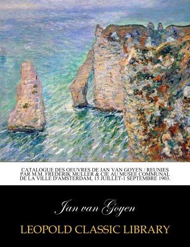 Catalogue des oeuvres de Jan van Goyen / reunies par M.M. Frederik Muller & Cie au Musee Communal de la ville d'Amsterdam, 15 juillet-1 septembre 1903.
