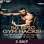 50 Epic Gym Hacks!: Easy Workout Hacks to Improve Your Health & Fitness | S. Daly