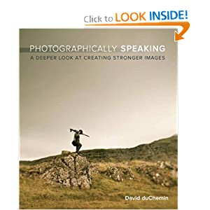 Photographically Speaking: A Deeper Look at Creating Stronger Images (Voices That Matter)