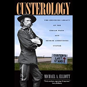 Custerology: The Enduring Legacy of the Indian Wars and George Armstrong Custer | [Michael A. Elliott]