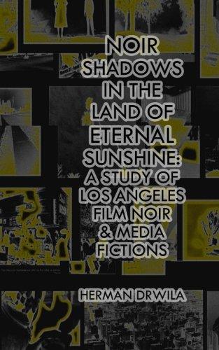 Noir Shadows in the Land of Eternal Sunshine: A Study of Los Angeles Film Noir & Media Fictions