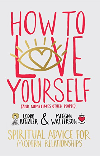 How to Love Yourself (and Sometimes Other People): Spiritual Advice for Modern Relationships, by Meggan Watterson, Lodro Rinzler