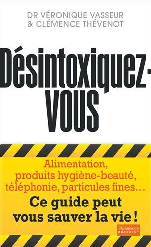 Désintoxiquez-vous : ce guide peut vous sauver la vie ! : alimentation, produits hygiène-beauté, téléphonie, particules fines...