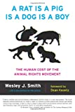 A Rat Is a Pig Is a Dog Is a Boy: The Human Cost of the Animal Rights Movement (1594036144) by Smith, Wesley  J.