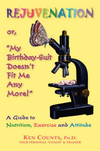 "Rejuvenation: Or, ""My Birthday Suit Doesn'T Fit Me Any More!"": A Guide To Nutrition, Exercise, And Attitude,"