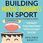 Building Mental Toughness in Sport: An Introduction into Sports Psychology for Athletes | Benjamin P Bonetti