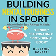 Building Mental Toughness in Sport: An Introduction into Sports Psychology for Athletes Audiobook by Benjamin P Bonetti Narrated by Benjamin P Bonetti