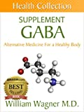 The GABA Supplement: Alternative Medicine for a Healthy Body (Health Collection)