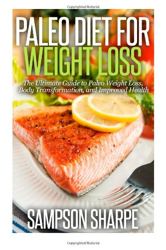 Paleo Diet For Weight Loss: : The Ultimate Guide To Paleo Weight Loss, Body Transformat (Paleo Diet For Weight Loss - Your Guide To Motivation, Paleo Recipes, And Increased Energy)