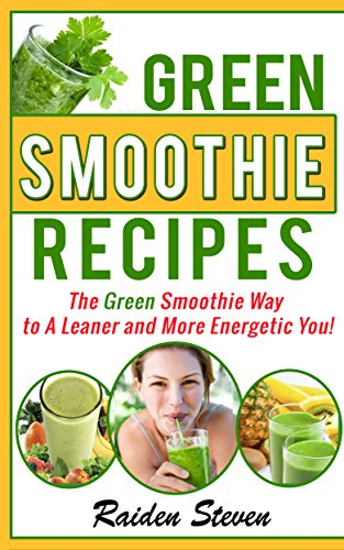 Green Smoothie Recipes: The Green Smoothie Way to A Leaner and More Energetic You! (Green Smoothies Book 1) by Raiden Steven