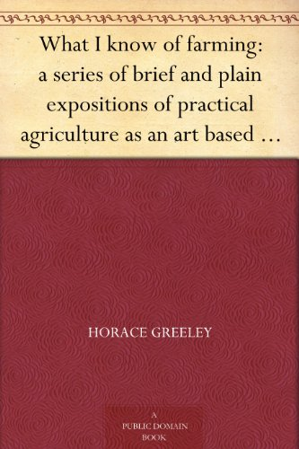 What I know of farming: a series of brief and plain expositions of practical agriculture as an art based upon science PDF