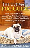 The Ultimate Pug Guide: What You Ought To Know About Pugs And How To Groom, House Train And Raise Your Healthy Happy Pug Made Simple (pug training, pug, pugs)