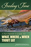 Feeding Time: A Fly Fisher's Guide to What, Where, and When Trout Eat