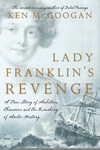 Lady Franklin&#39;s Revenge A True Story of Ambition, Obsession, and the Remaking of Arctic History