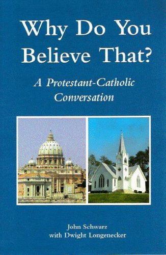 Why Do You Believe That?: A Protestant-Catholic Conversation, John Schwarz; Dwight Longenecker