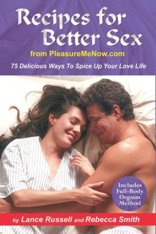 Recipes for Better Sex from PleasureMeNow.com: 75 Delicious Ways To Spice Up Your Love Life