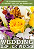 Weddings: Wedding Centerpieces: An Illustrated Guide Book For Centerpiece Inspirations: Ideas for Brides and Wedding Planners (Weddings by Sam Siv 4)