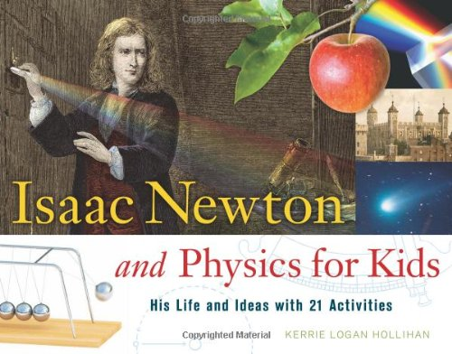 Isaac Newton And Physics For Kids: His Life And Ideas With 21 Activities (For Kids Series)