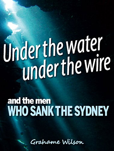 under-the-water-under-the-wire-and-the-men-who-sank-the-sydney-english-edition