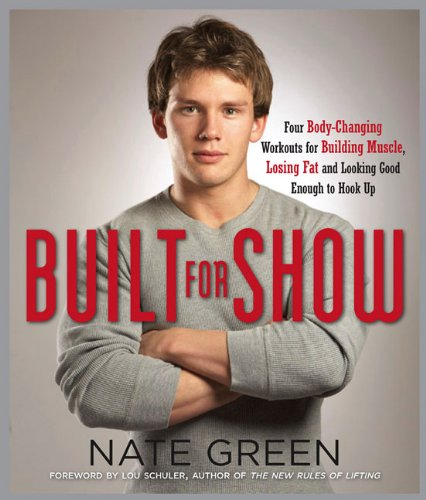 Built for Show: Four Body-Changing Workouts for Building Muscle, Losing Fat, andLooking Good Enough to Hook Up