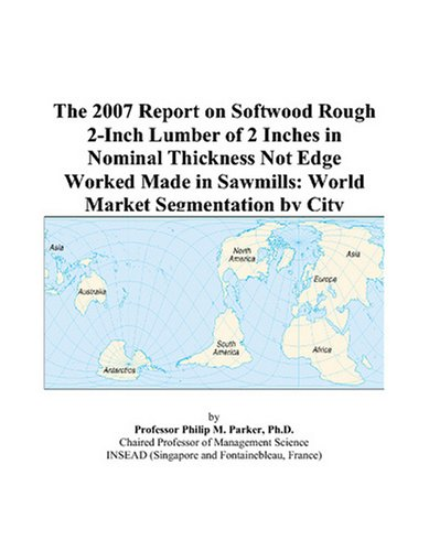 The 2007 Report on Softwood Rough 2-Inch Lumber of 2 Inches in Nominal Thickness Not Edge Worked Made in Sawmills: World Market Segmentation by City