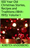 100 Year Old Christmas Stories, Recipes and Traditions (1844-1913): Volume 1