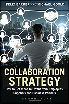 Collaboration Strategy: How To Get What You Want From Employees, Suppliers And Business Partners