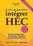 Je Vais Vous Apprendre à Intégrer HEC - EDITION 2016 - Réussir sa Prépa HEC : Méthodes et Secrets de ceux qui l'ont fait (Prépa ECS, ECE, ECT)