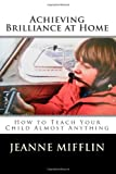 Achieving Brilliance at Home: How Teach Your Child Almost Anything (Volume 1)