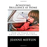 Achieving Brilliance at Home: How Teach Your Child Almost Anything (Volume 1) ~ Jeanne T. Mifflin