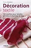 Dcoration textile : 100 Recettes pour teindre, peindre et imprimer le tissu