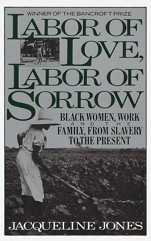 Labor of Love, Labor of Sorrow : Black Women, Work, and the Family from Slavery to the Present, JACQUELINE JONES